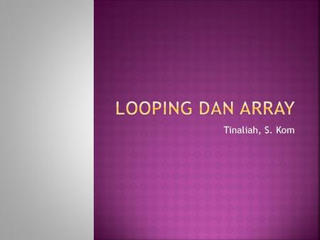 LOOPING dan array Tinaliah, S. Kom.