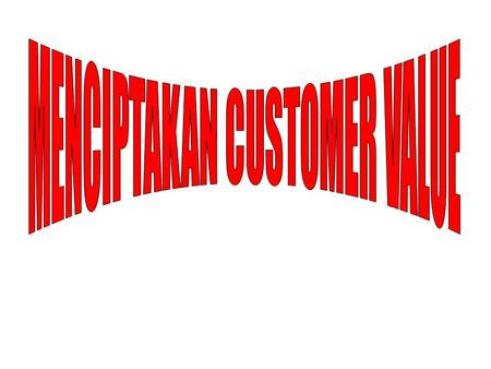 MENCIPTAKAN CUSTOMER VALUE