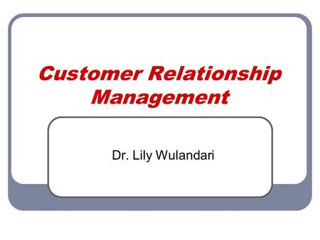 Customer Relationship Management Dr. Lily Wulandari.