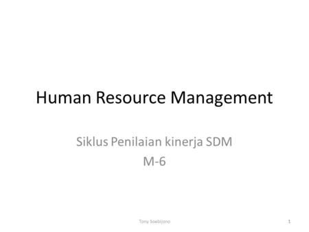 1 Human Resource Management Siklus Penilaian kinerja SDM M-6 1Tony Soebijono.