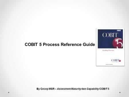 COBIT 5 Process Reference Guide By Cecep MSR – Assesment Maturity dan Capability COBIT 5.