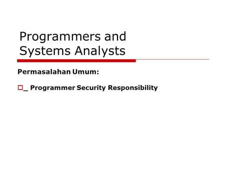Programmers and Systems Analysts Permasalahan Umum:  _ Programmer Security Responsibility.