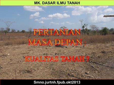 Soil Science Simplified Ppt 1 - Intro MK. DASAR ILMU TANAH Smno.jurtnh.fpub.okt2013.