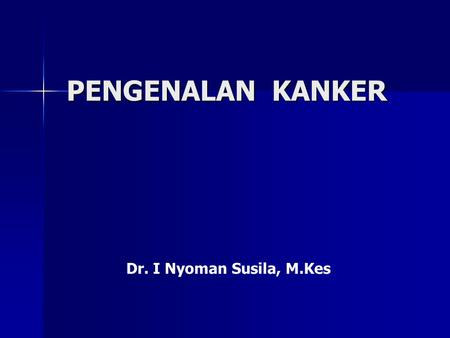 PENGENALAN KANKER Dr. I Nyoman Susila, M.Kes. Kanker serviks : 160/100,000 women 15-50 years 450-500 cases / year Displasia : 125,000 cases.