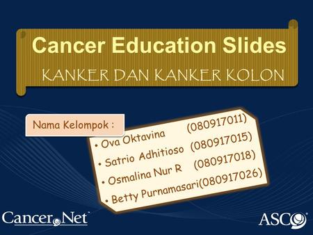 Ova Oktavina(080917011) Satrio Adhitioso(080917015) Osmalina Nur R(080917018) Betty Purnamasari(080917026) Cancer Education Slides KANKER DAN KANKER KOLON.
