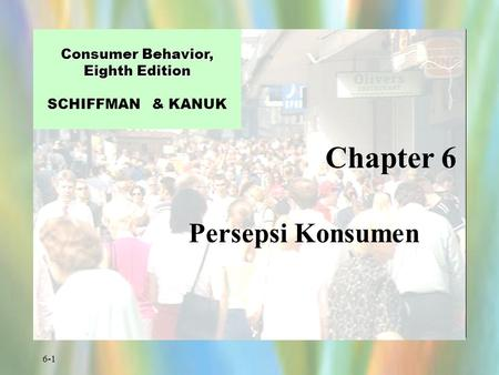 6-1 Chapter 6 Consumer Behavior, Eighth Edition Consumer Behavior, Eighth Edition SCHIFFMAN & KANUK Persepsi Konsumen.