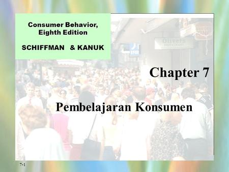 7-1 Chapter 7 Consumer Behavior, Eighth Edition Consumer Behavior, Eighth Edition SCHIFFMAN & KANUK Pembelajaran Konsumen.
