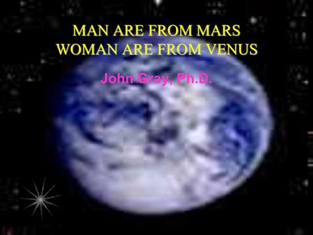 MAN ARE FROM MARS WOMAN ARE FROM VENUS John Gray, Ph.D.