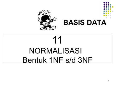 1 BASIS DATA 11 NORMALISASI Bentuk 1NF s/d 3NF. Bentuk tidak normal.