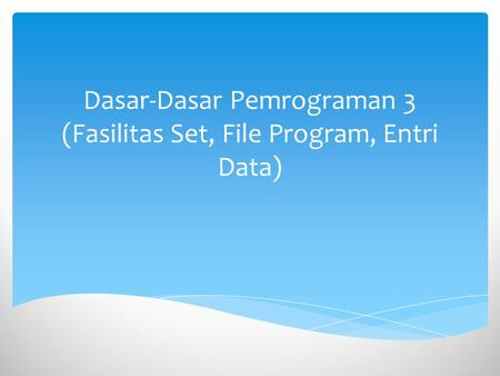 Dasar-Dasar Pemrograman 3 (Fasilitas Set, File Program, Entri Data)