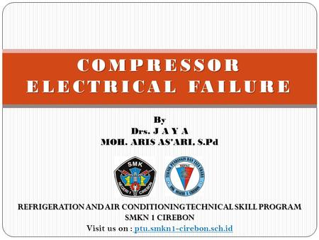 By Drs. J A Y A MOH. ARIS AS'ARI, S.Pd COMPRESSOR ELECTRICAL FAILURE REFRIGERATION AND AIR CONDITIONING TECHNICAL SKILL PROGRAM SMKN 1 CIREBON Visit us.