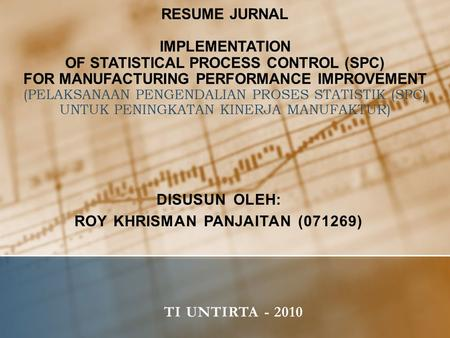 RESUME JURNAL IMPLEMENTATION OF STATISTICAL PROCESS CONTROL (SPC) FOR MANUFACTURING PERFORMANCE IMPROVEMENT (PELAKSANAAN PENGENDALIAN PROSES STATISTIK.