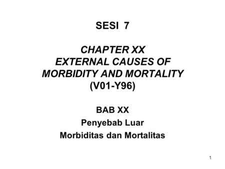 1 SESI 7 CHAPTER XX EXTERNAL CAUSES OF MORBIDITY AND MORTALITY (V01-Y96) BAB XX Penyebab Luar Morbiditas dan Mortalitas.