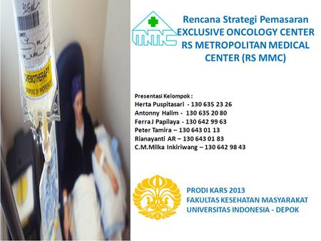Rencana Strategi Pemasaran EXCLUSIVE ONCOLOGY CENTER RS METROPOLITAN MEDICAL CENTER (RS MMC) Presentasi Kelompok : Herta Puspitasari - 130 635 23 26 Antonny.