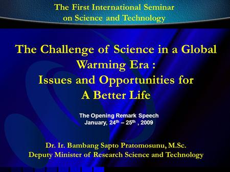 Dr. Ir. Bambang Sapto Pratomosunu, M.Sc. Deputy Minister of Research Science and Technology The Challenge of Science in a Global Warming Era : Issues and.