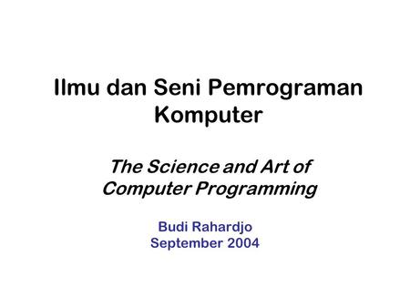 Ilmu dan Seni Pemrograman Komputer The Science and Art of Computer Programming Budi Rahardjo September 2004.