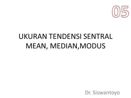 UKURAN TENDENSI SENTRAL MEAN, MEDIAN,MODUS Dr. Siswantoyo.