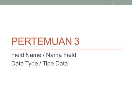 PERTEMUAN 3 Field Name / Nama Field Data Type / Tipe Data 1.