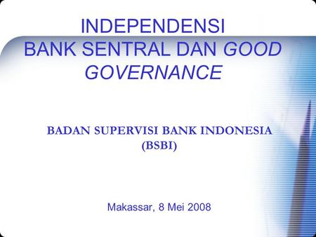 INDEPENDENSI BANK SENTRAL DAN GOOD GOVERNANCE BADAN SUPERVISI BANK INDONESIA (BSBI) Makassar, 8 Mei 2008.