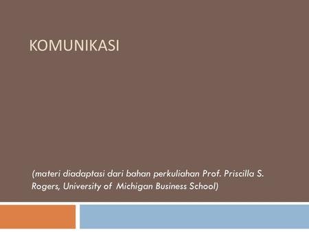 KOMUNIKASI (materi diadaptasi dari bahan perkuliahan Prof. Priscilla S. Rogers, University of Michigan Business School)