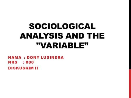 "SOCIOLOGICAL ANALYSIS AND THE VARIABLE"" NAMA : DONY LUSINDRA NRS : 080 DISKUSKIM II."