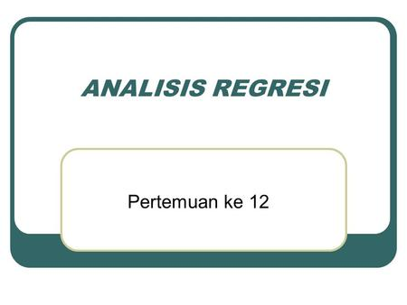 ANALISIS REGRESI Pertemuan ke 12.