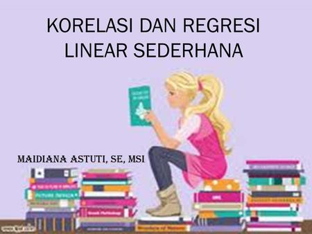 KORELASI DAN REGRESI LINEAR SEDERHANA Maidiana Astuti, se, msi.