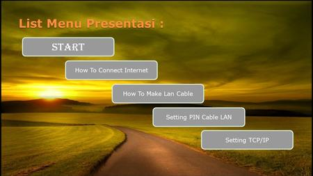 List Menu Presentasi : START How To Connect Internet How To Make Lan Cable Setting PIN Cable LAN Setting TCP/IP.