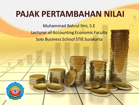 PAJAK PERTAMBAHAN NILAI Muhammad Bahrul Ilmi, S.E Lecturer of Accounting Economic Faculty Solo Business School STIE Surakarta.