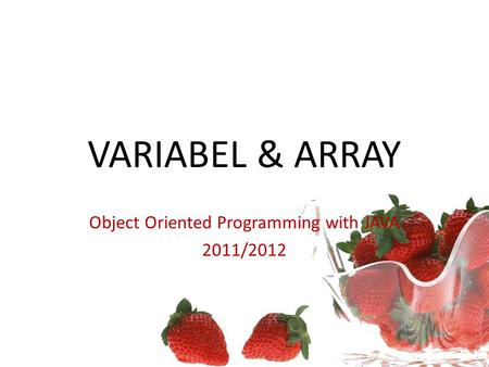 VARIABEL & ARRAY Object Oriented Programming with JAVA 2011/2012.