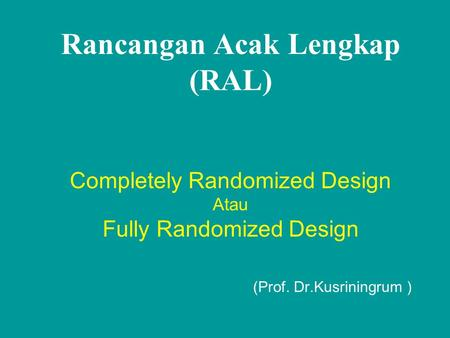 Rancangan Acak Lengkap (RAL) Completely Randomized Design Atau Fully Randomized Design (Prof. Dr.Kusriningrum )