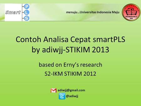Contoh Analisa Cepat smartPLS by adiwjj-STIKIM 2013 based on Erny's research S2-IKM STIKIM menuju…Universitas Indonesia Maju.