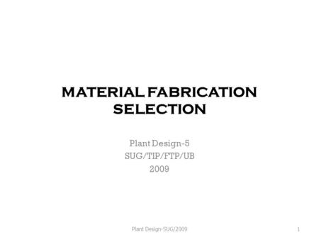 MATERIAL FABRICATION SELECTION Plant Design-5 SUG/TIP/FTP/UB 2009 Plant Design-SUG/20091.