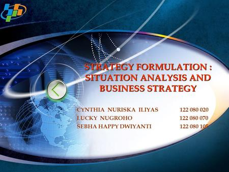 STRATEGY FORMULATION : SITUATION ANALYSIS AND BUSINESS STRATEGY CYNTHIA NURISKA ILIYAS 122 080 020 LUCKY NUGROHO 122 080 070 SEBHA HAPPY DWIYANTI122 080.