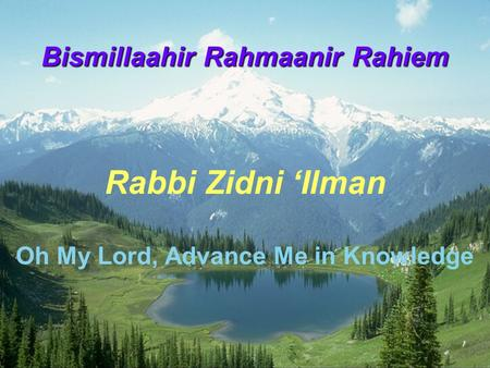 Bismillaahir Rahmaanir Rahiem Rabbi Zidni 'Ilman Oh My Lord, Advance Me in Knowledge.