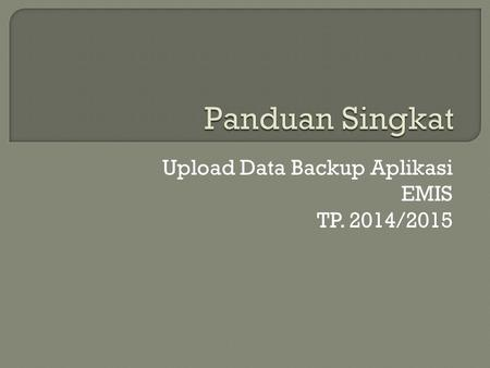 Upload Data Backup Aplikasi EMIS TP. 2014/2015.  1. Mozilla Firefox  2. Google Crome  3. Internet Explorer.