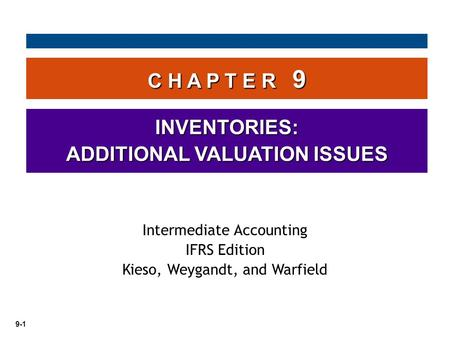 9-1 C H A P T E R 9 INVENTORIES: ADDITIONAL VALUATION ISSUES Intermediate Accounting IFRS Edition Kieso, Weygandt, and Warfield.