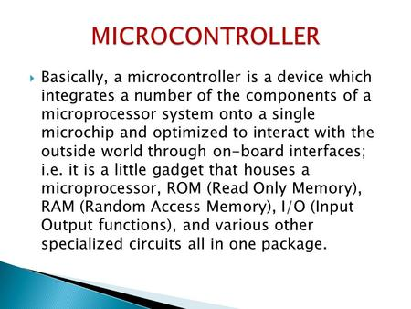  Basically, a microcontroller is a device which integrates a number of the components of a microprocessor system onto a single microchip and optimized.