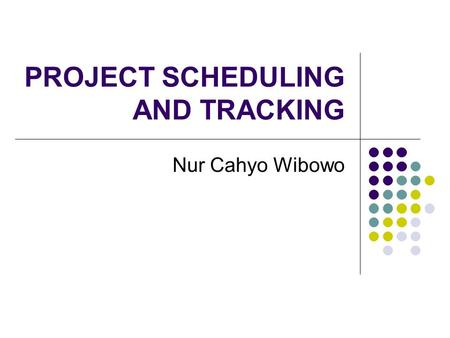 PROJECT SCHEDULING AND TRACKING Nur Cahyo Wibowo.