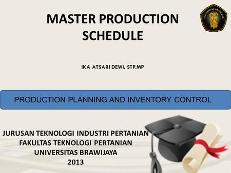 MASTER PRODUCTION SCHEDULE JURUSAN TEKNOLOGI INDUSTRI PERTANIAN FAKULTAS TEKNOLOGI PERTANIAN UNIVERSITAS BRAWIJAYA 2013 IKA ATSARI DEWI, STP.MP PRODUCTION.