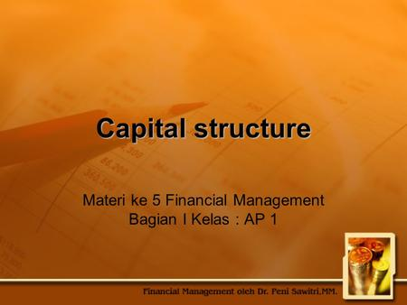 Capital structure Materi ke 5 Financial Management Bagian I Kelas : AP 1.