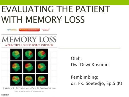 EVALUATING THE PATIENT WITH MEMORY LOSS Oleh: Dwi Dewi Kusumo Pembimbing: dr. Fx. Soetedjo, Sp.S (K)