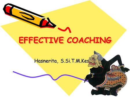 EFFECTIVE COACHING Hasnerita, S.Si.T.M.Kes. Mengapa Coaching? Produktivitas  Kinerja tim  leadership--management--coaching Peningkatan Produktivitas.