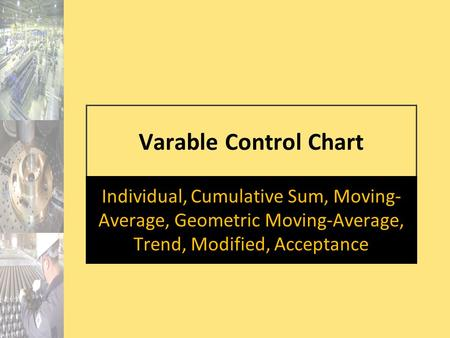 Varable Control Chart Individual, Cumulative Sum, Moving- Average, Geometric Moving-Average, Trend, Modified, Acceptance.