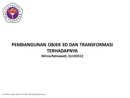 PEMBANGUNAN OBJEK 3D DAN TRANSFORMASI TERHADAPNYA Mirna Ratnawati, 31103312 for further detail, please visit