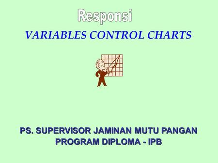 VARIABLES CONTROL CHARTS PS. SUPERVISOR JAMINAN MUTU PANGAN PROGRAM DIPLOMA - IPB.