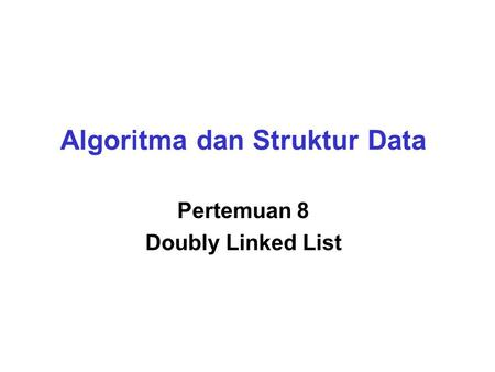 Algoritma dan Struktur Data Pertemuan 8 Doubly Linked List.