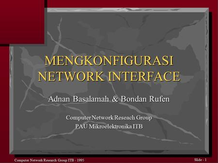Computer Network Research Group ITB - 1995 Slide - 1 MENGKONFIGURASI NETWORK INTERFACE Adnan Basalamah & Bondan Rufen Computer Network Reseach Group PAU.