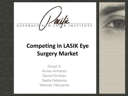 Group 3: Annas Armanto David Christian Nadia Febianita Yohanes Febryanto Competing in LASIK Eye Surgery Market.