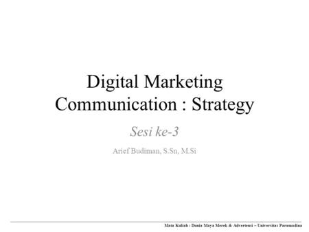 Digital Marketing Communication : Strategy Mata Kuliah : Dunia Maya Merek & Advertensi – Universitas Paramadina Sesi ke-3 Arief Budiman, S.Sn, M.Si.